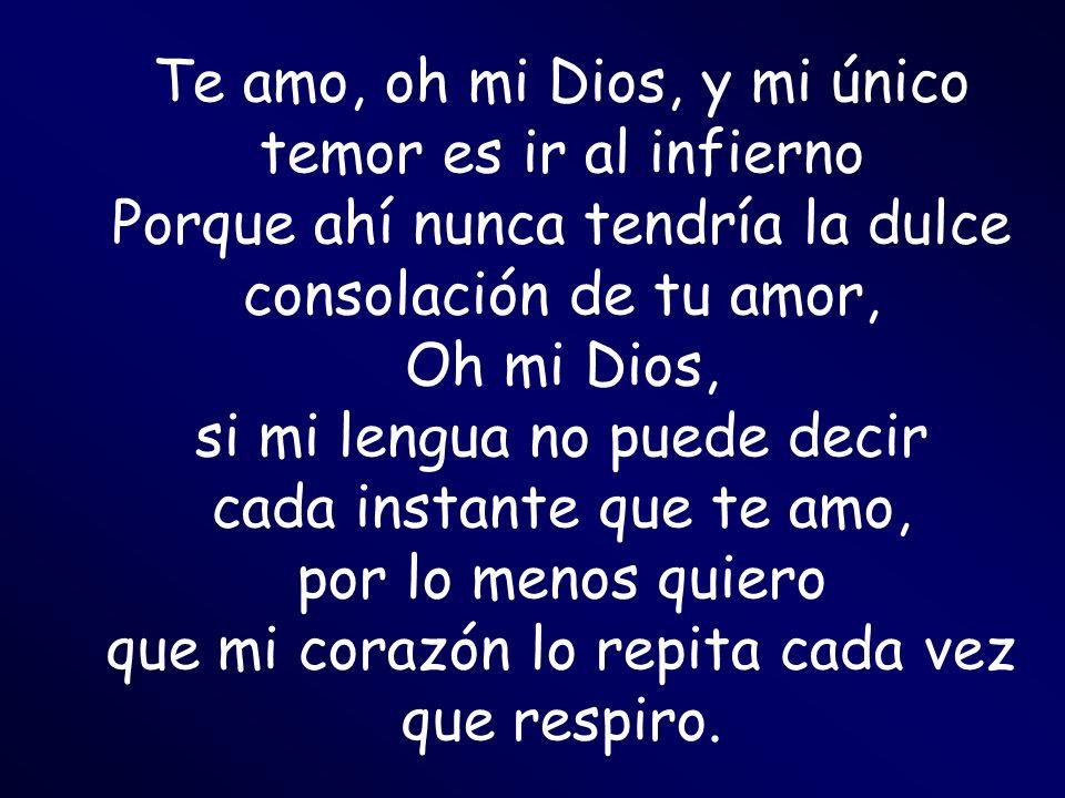 Te amo, oh mi Dios, y mi único temor es ir al infierno Porque ahí nunca tendría la dulce consolación de tu amor, Oh mi Dios, si mi lengua no puede decir cada instante que te amo, por lo menos quiero que mi corazón lo repita cada vez que respiro.