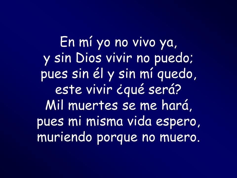 En mí yo no vivo ya, y sin Dios vivir no puedo; pues sin él y sin mí quedo, este vivir ¿qué será.