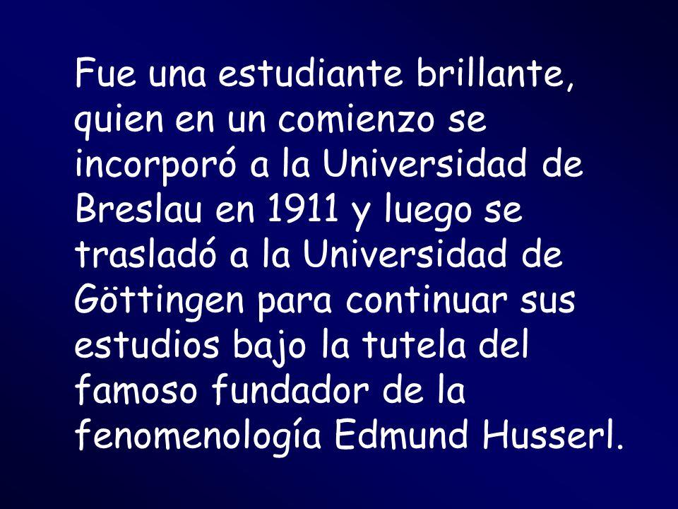 Fue una estudiante brillante, quien en un comienzo se incorporó a la Universidad de Breslau en 1911 y luego se trasladó a la Universidad de Göttingen para continuar sus estudios bajo la tutela del famoso fundador de la fenomenología Edmund Husserl.