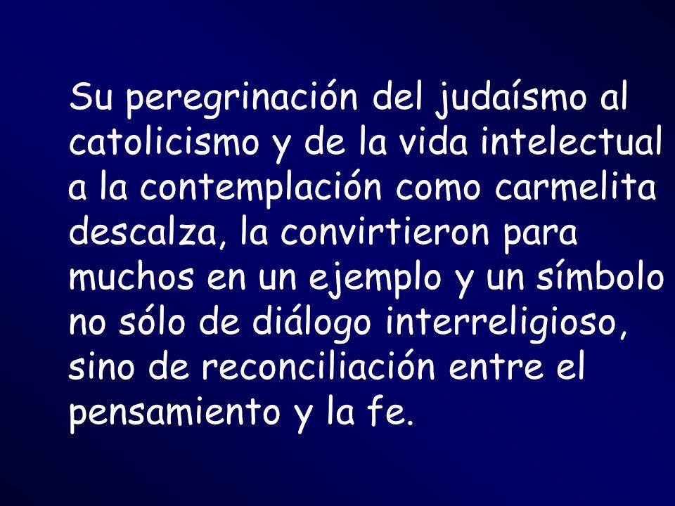 Su peregrinación del judaísmo al catolicismo y de la vida intelectual a la contemplación como carmelita descalza, la convirtieron para muchos en un ejemplo y un símbolo no sólo de diálogo interreligioso, sino de reconciliación entre el pensamiento y la fe.