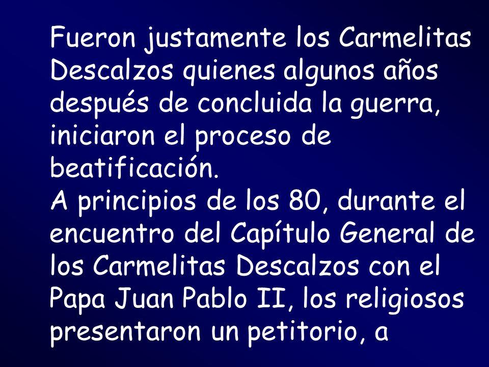 Fueron justamente los Carmelitas Descalzos quienes algunos años después de concluida la guerra, iniciaron el proceso de beatificación.