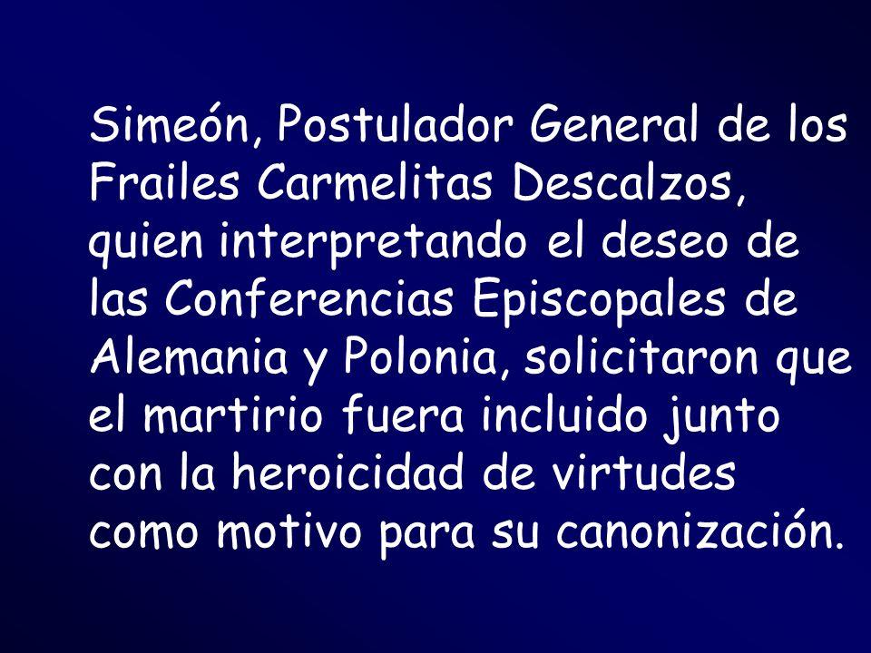 Simeón, Postulador General de los Frailes Carmelitas Descalzos, quien interpretando el deseo de las Conferencias Episcopales de Alemania y Polonia, solicitaron que el martirio fuera incluido junto con la heroicidad de virtudes como motivo para su canonización.