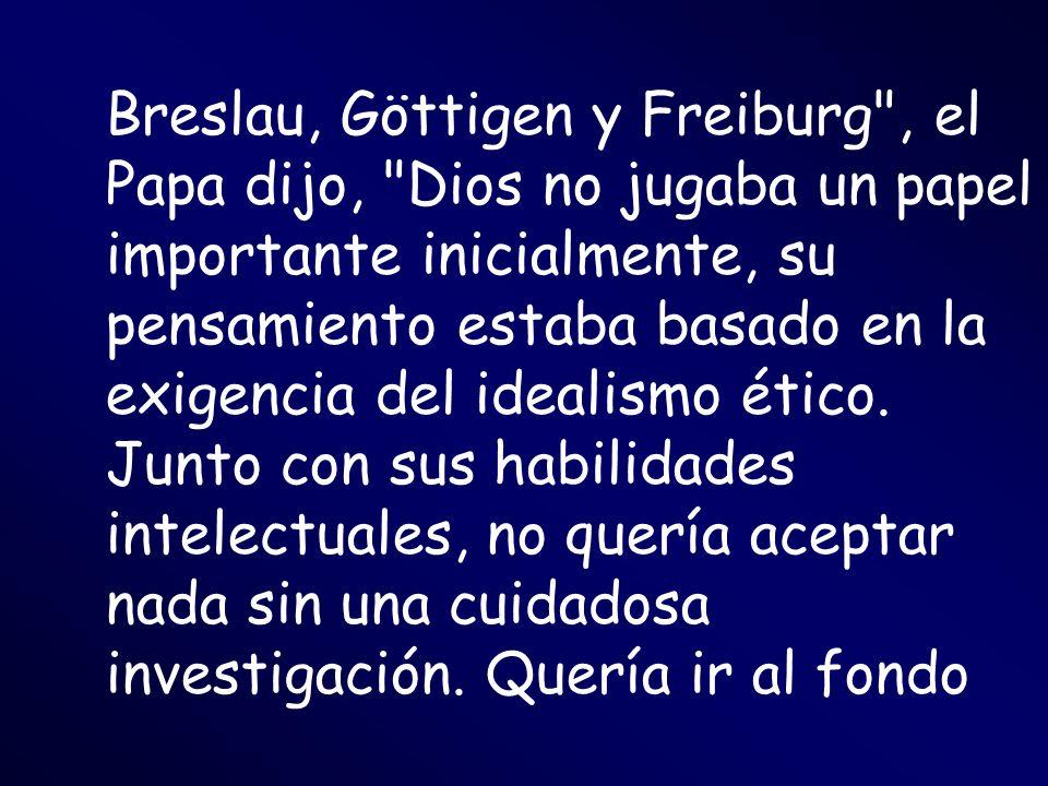 Breslau, Göttigen y Freiburg , el Papa dijo, Dios no jugaba un papel importante inicialmente, su pensamiento estaba basado en la exigencia del idealismo ético.