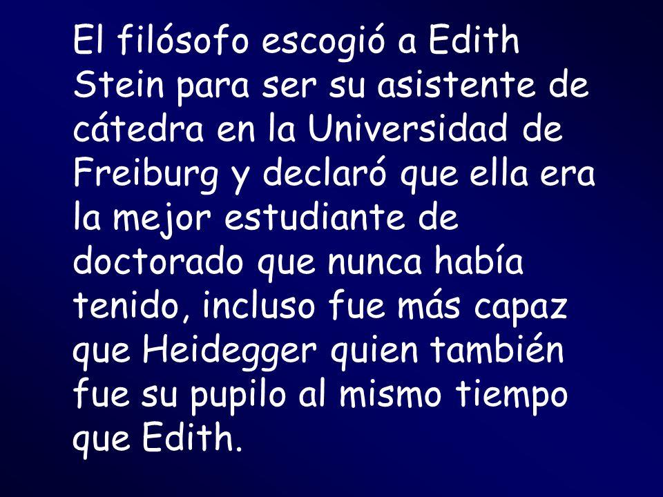 El filósofo escogió a Edith Stein para ser su asistente de cátedra en la Universidad de Freiburg y declaró que ella era la mejor estudiante de doctorado que nunca había tenido, incluso fue más capaz que Heidegger quien también fue su pupilo al mismo tiempo que Edith.