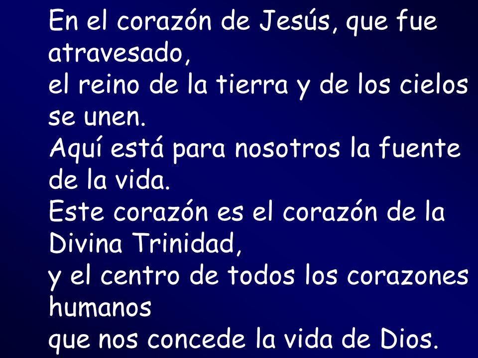En el corazón de Jesús, que fue atravesado, el reino de la tierra y de los cielos se unen. Aquí está para nosotros la fuente de la vida.