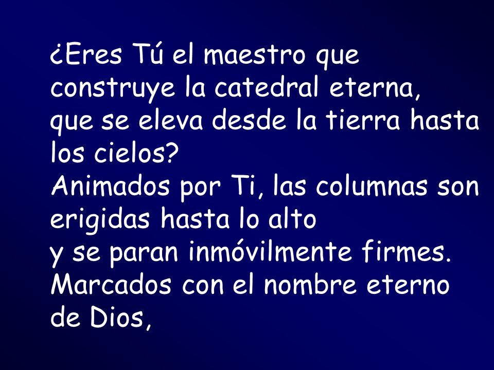 ¿Eres Tú el maestro que construye la catedral eterna, que se eleva desde la tierra hasta los cielos.