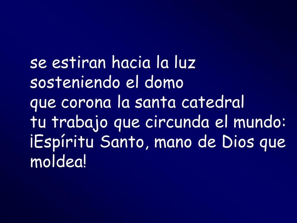 se estiran hacia la luz sosteniendo el domo que corona la santa catedral tu trabajo que circunda el mundo: ¡Espíritu Santo, mano de Dios que moldea!