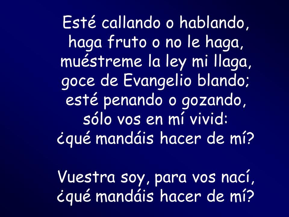 Esté callando o hablando, haga fruto o no le haga, muéstreme la ley mi llaga, goce de Evangelio blando; esté penando o gozando, sólo vos en mí vivid: ¿qué mandáis hacer de mí.