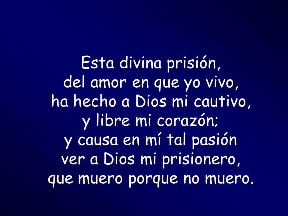 Esta divina prisión, del amor en que yo vivo, ha hecho a Dios mi cautivo, y libre mi corazón; y causa en mí tal pasión ver a Dios mi prisionero, que muero porque no muero.