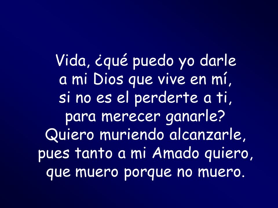 Vida, ¿qué puedo yo darle a mi Dios que vive en mí, si no es el perderte a ti, para merecer ganarle.