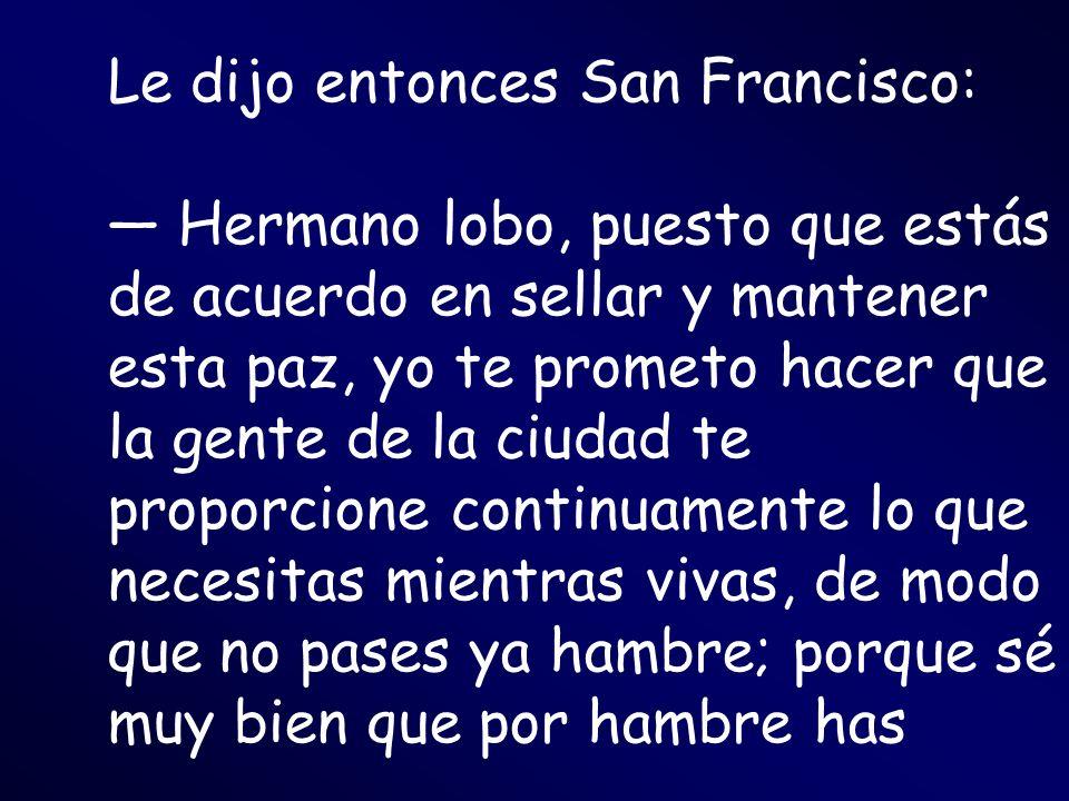 Le dijo entonces San Francisco: — Hermano lobo, puesto que estás de acuerdo en sellar y mantener esta paz, yo te prometo hacer que la gente de la ciudad te proporcione continuamente lo que necesitas mientras vivas, de modo que no pases ya hambre; porque sé muy bien que por hambre has