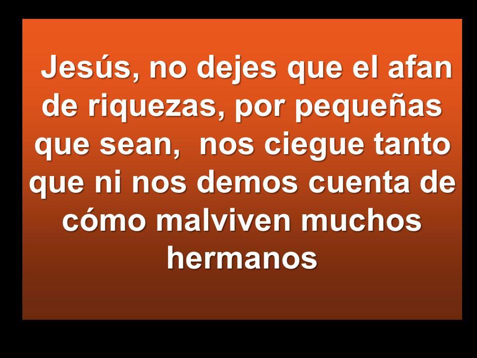 Jesús, no dejes que el afan de riquezas, por pequeñas que sean, nos ciegue tanto que ni nos demos cuenta de cómo malviven muchos hermanos