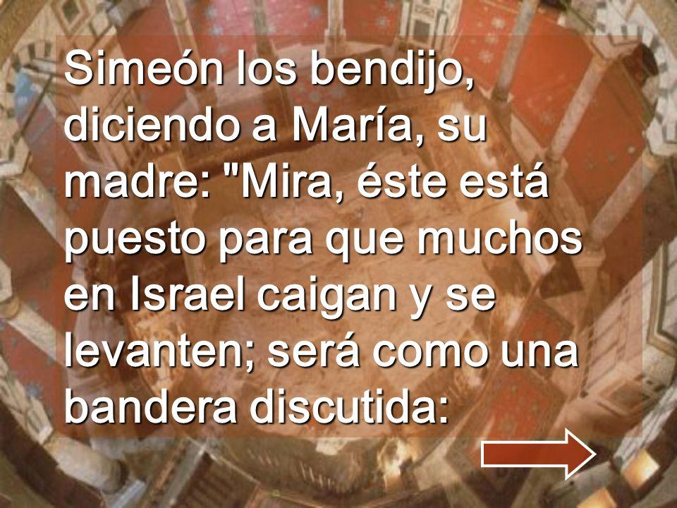 Simeón los bendijo, diciendo a María, su madre: Mira, éste está puesto para que muchos en Israel caigan y se levanten; será como una bandera discutida: