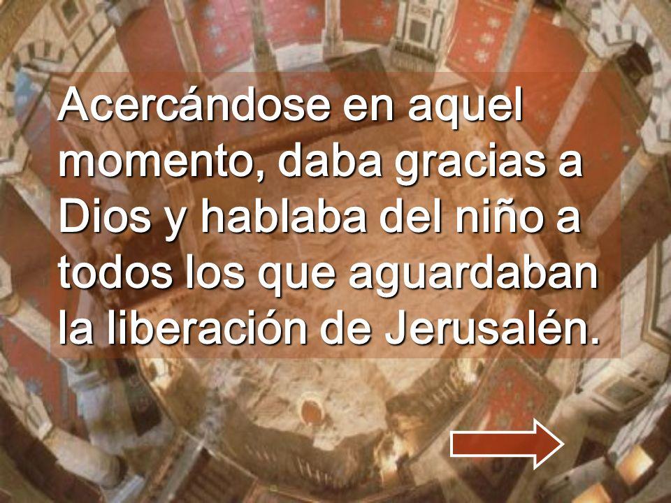 Acercándose en aquel momento, daba gracias a Dios y hablaba del niño a todos los que aguardaban la liberación de Jerusalén.