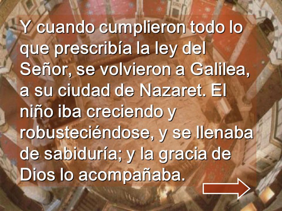 Y cuando cumplieron todo lo que prescribía la ley del Señor, se volvieron a Galilea, a su ciudad de Nazaret.