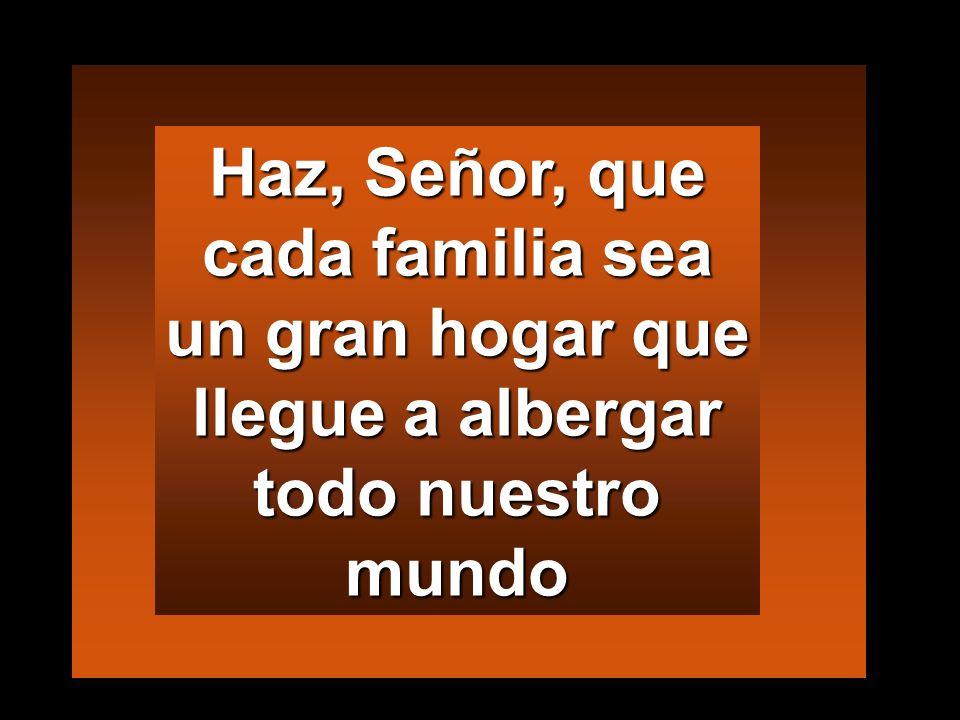 Haz, Señor, que cada familia sea un gran hogar que llegue a albergar todo nuestro mundo