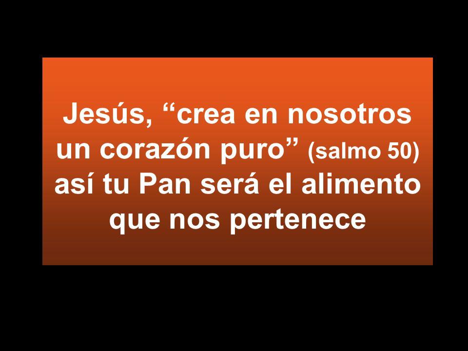 Jesús, crea en nosotros un corazón puro (salmo 50) así tu Pan será el alimento que nos pertenece