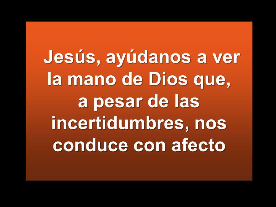 Jesús, ayúdanos a ver la mano de Dios que, a pesar de las incertidumbres, nos conduce con afecto