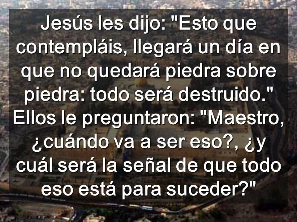 Jesús les dijo: Esto que contempláis, llegará un día en que no quedará piedra sobre piedra: todo será destruido. Ellos le preguntaron: Maestro, ¿cuándo va a ser eso , ¿y cuál será la señal de que todo eso está para suceder