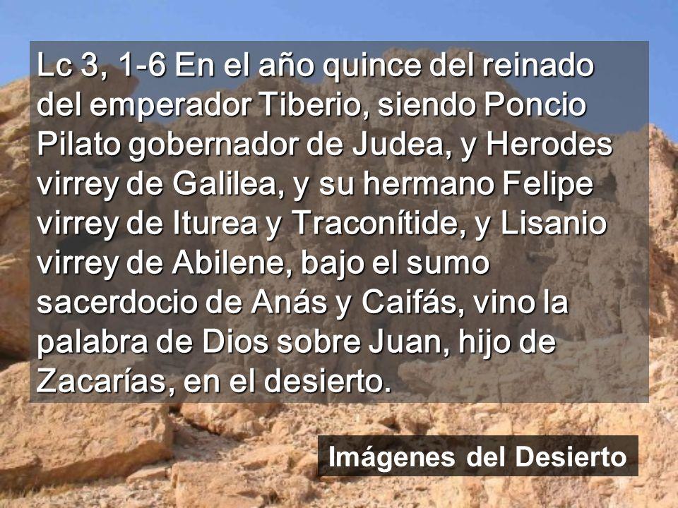 Lc 3, 1-6 En el año quince del reinado del emperador Tiberio, siendo Poncio Pilato gobernador de Judea, y Herodes virrey de Galilea, y su hermano Felipe virrey de Iturea y Traconítide, y Lisanio virrey de Abilene, bajo el sumo sacerdocio de Anás y Caifás, vino la palabra de Dios sobre Juan, hijo de Zacarías, en el desierto.