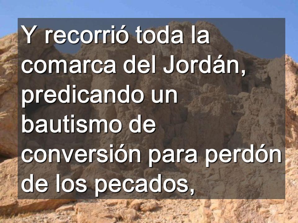 Y recorrió toda la comarca del Jordán, predicando un bautismo de conversión para perdón de los pecados,