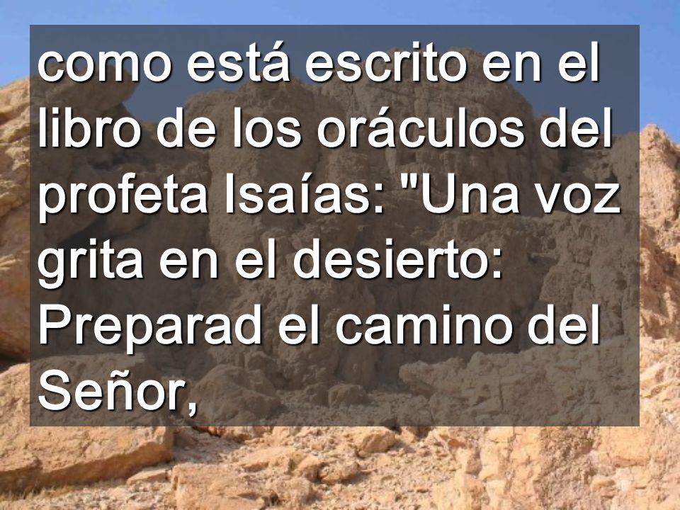 como está escrito en el libro de los oráculos del profeta Isaías: Una voz grita en el desierto: Preparad el camino del Señor,