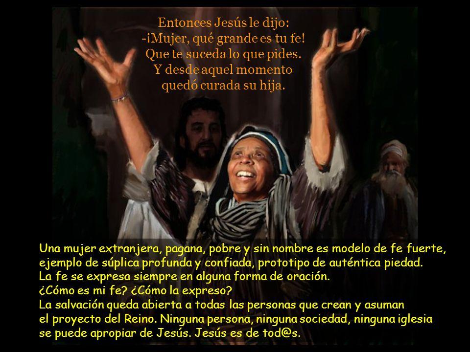 Entonces Jesús le dijo: -¡Mujer, qué grande es tu fe