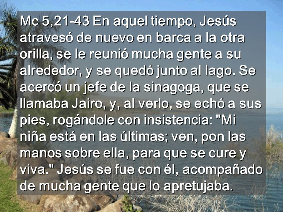 Mc 5,21-43 En aquel tiempo, Jesús atravesó de nuevo en barca a la otra orilla, se le reunió mucha gente a su alrededor, y se quedó junto al lago.