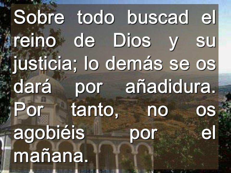 Sobre todo buscad el reino de Dios y su justicia; lo demás se os dará por añadidura.