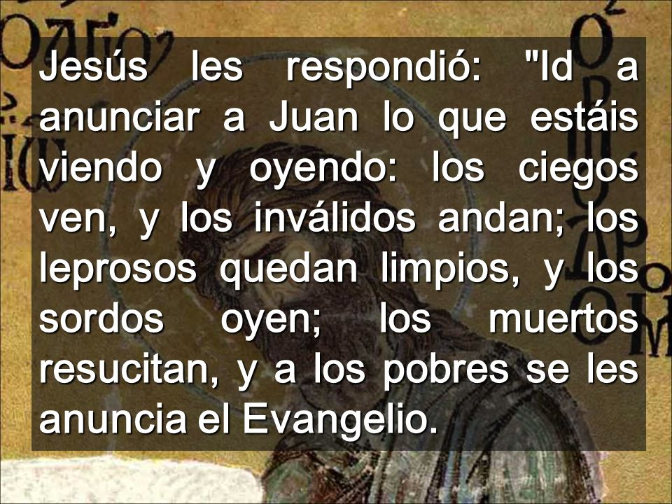 Jesús les respondió: Id a anunciar a Juan lo que estáis viendo y oyendo: los ciegos ven, y los inválidos andan; los leprosos quedan limpios, y los sordos oyen; los muertos resucitan, y a los pobres se les anuncia el Evangelio.