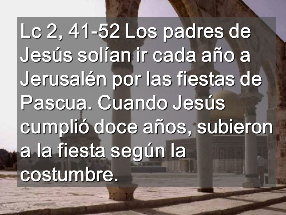Lc 2, 41-52 Los padres de Jesús solían ir cada año a Jerusalén por las fiestas de Pascua.
