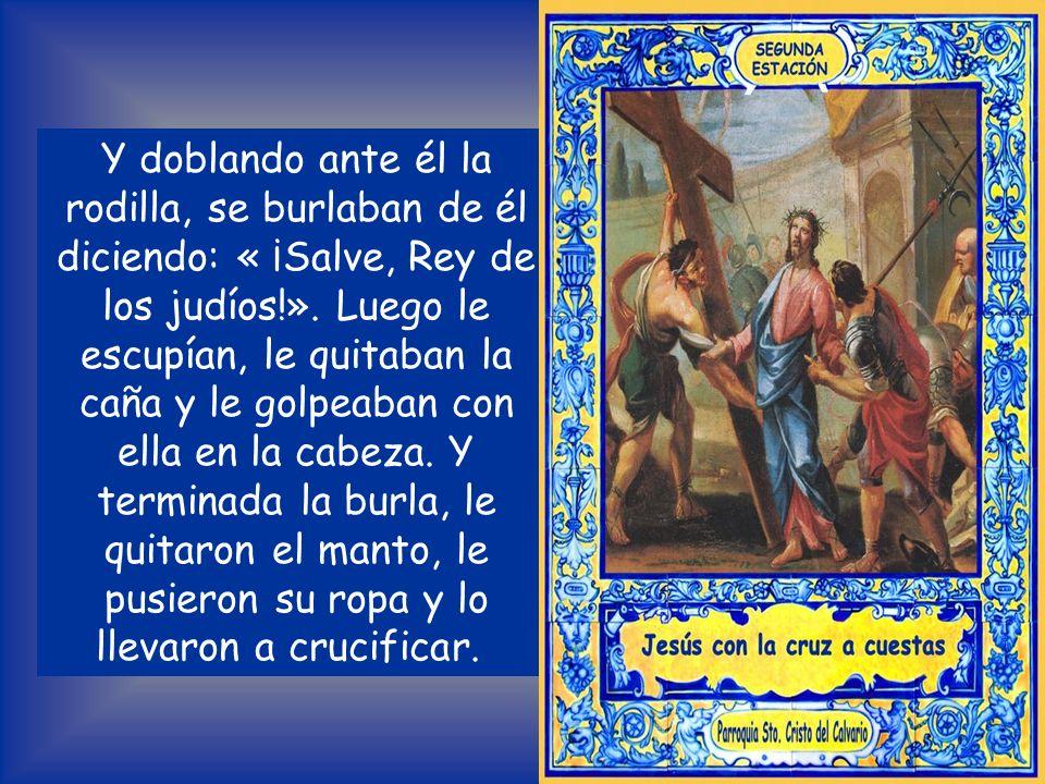 Y doblando ante él la rodilla, se burlaban de él diciendo: « ¡Salve, Rey de los judíos!».