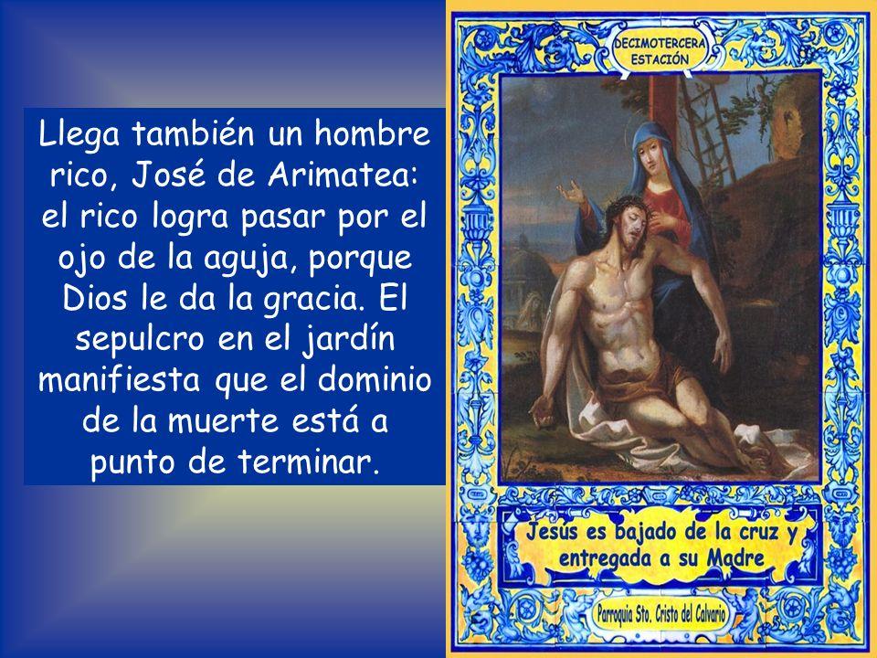 Llega también un hombre rico, José de Arimatea: el rico logra pasar por el ojo de la aguja, porque Dios le da la gracia.