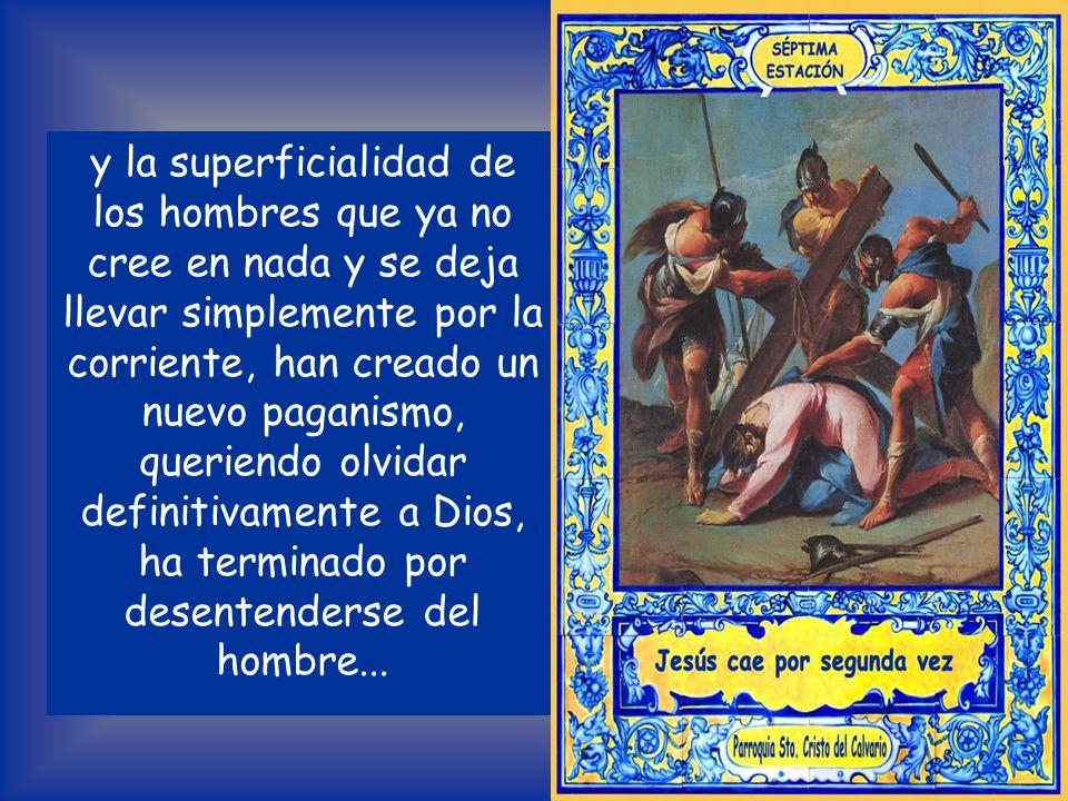 y la superficialidad de los hombres que ya no cree en nada y se deja llevar simplemente por la corriente, han creado un nuevo paganismo, queriendo olvidar definitivamente a Dios, ha terminado por desentenderse del hombre...