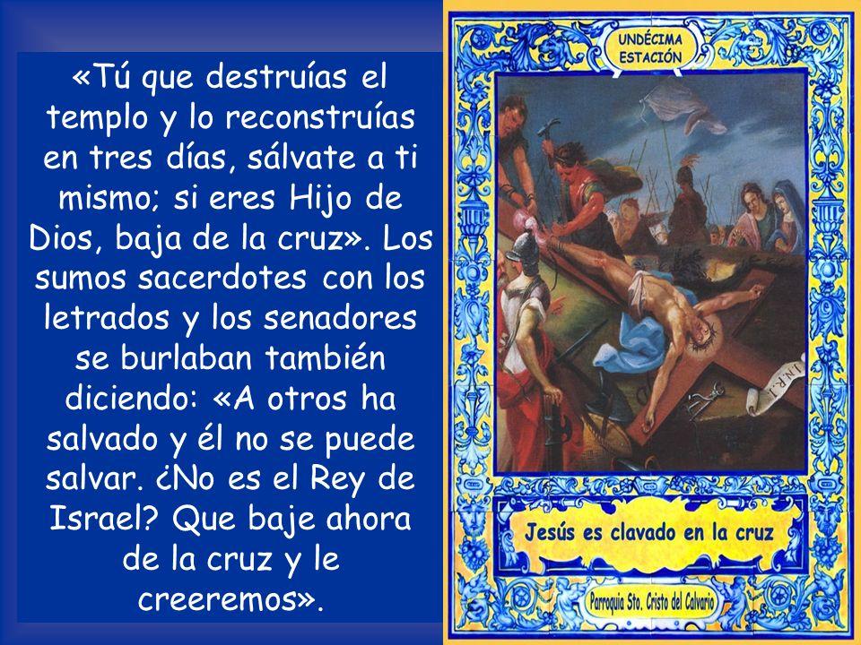 «Tú que destruías el templo y lo reconstruías en tres días, sálvate a ti mismo; si eres Hijo de Dios, baja de la cruz».