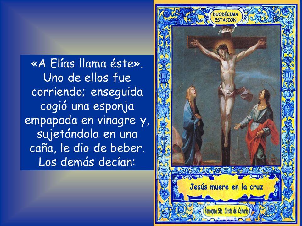 «A Elías llama éste». Uno de ellos fue corriendo; enseguida cogió una esponja empapada en vinagre y, sujetándola en una caña, le dio de beber.