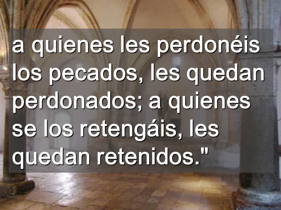 a quienes les perdonéis los pecados, les quedan perdonados; a quienes se los retengáis, les quedan retenidos.