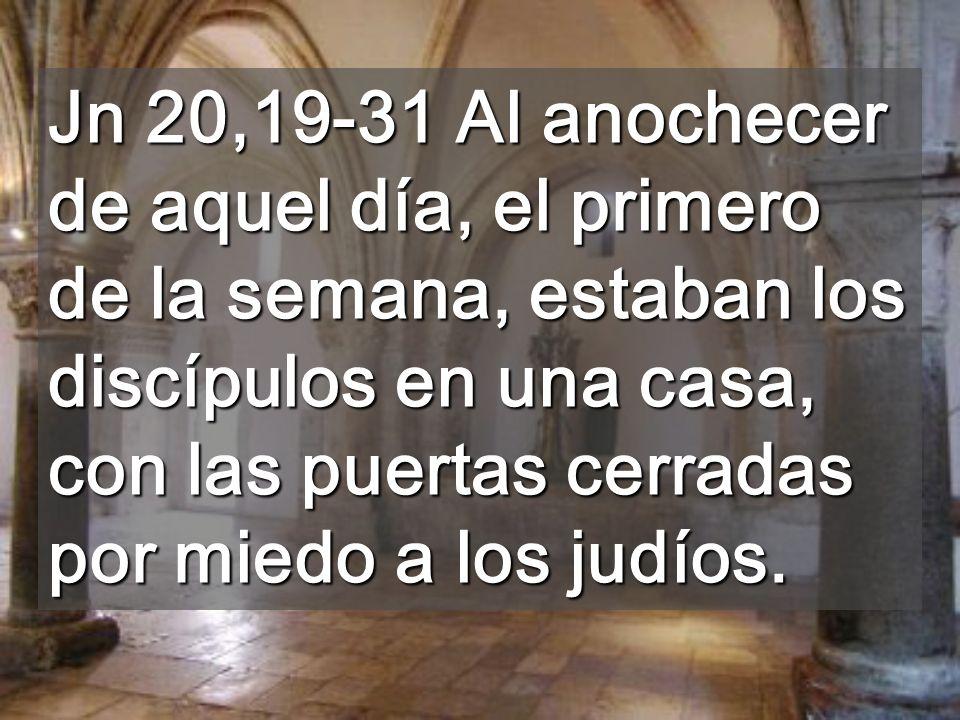 Jn 20,19-31 Al anochecer de aquel día, el primero de la semana, estaban los discípulos en una casa, con las puertas cerradas por miedo a los judíos.