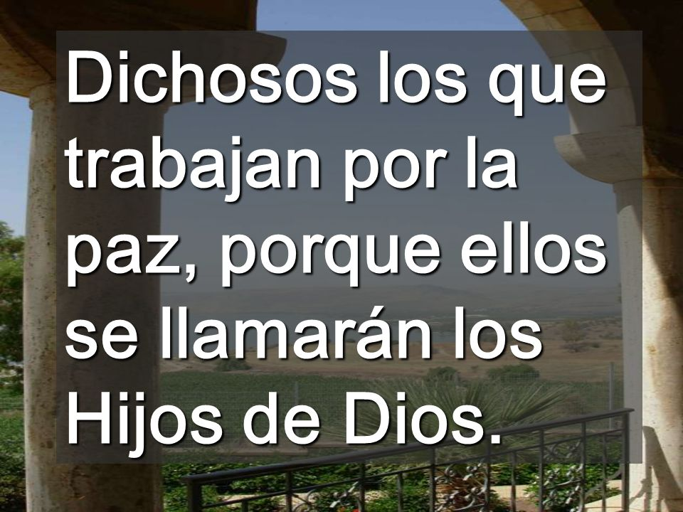 Dichosos los que trabajan por la paz, porque ellos se llamarán los Hijos de Dios.