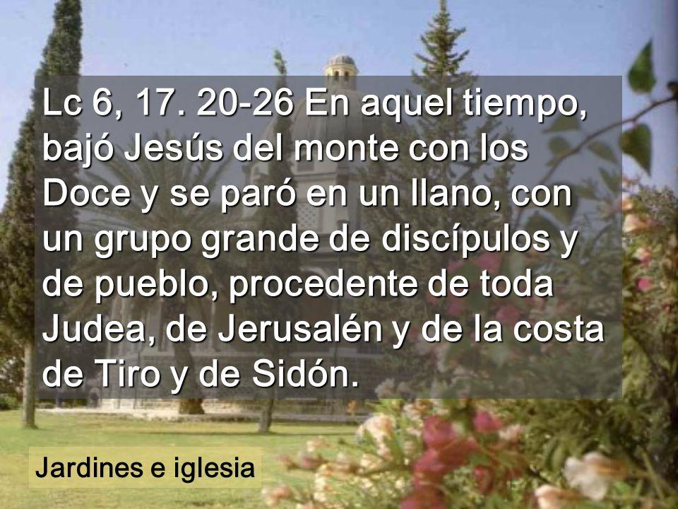 Lc 6, 17. 20-26 En aquel tiempo, bajó Jesús del monte con los Doce y se paró en un llano, con un grupo grande de discípulos y de pueblo, procedente de toda Judea, de Jerusalén y de la costa de Tiro y de Sidón.