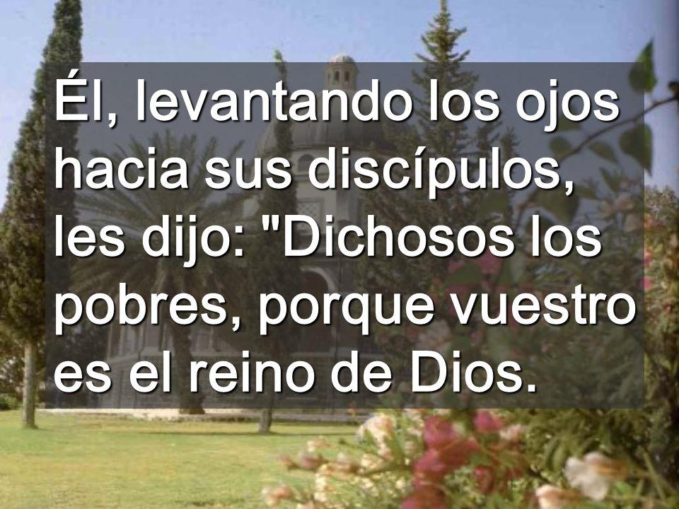 Él, levantando los ojos hacia sus discípulos, les dijo: Dichosos los pobres, porque vuestro es el reino de Dios.