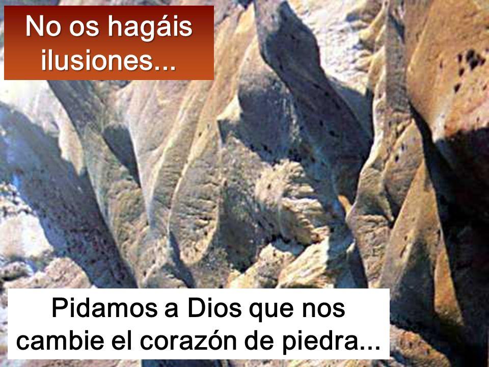 Pidamos a Dios que nos cambie el corazón de piedra...