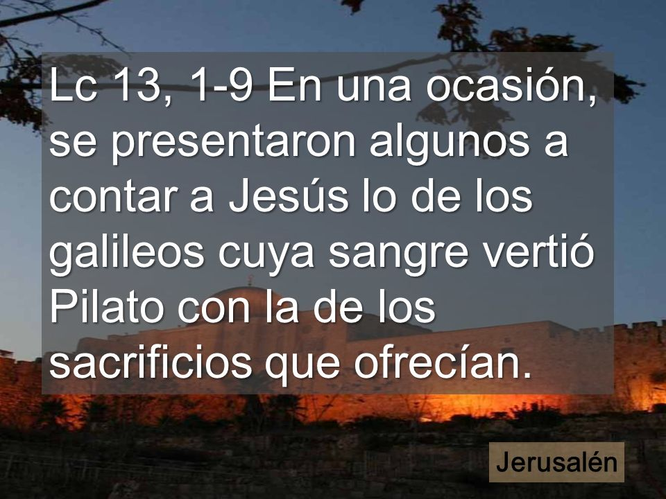 Lc 13, 1-9 En una ocasión, se presentaron algunos a contar a Jesús lo de los galileos cuya sangre vertió Pilato con la de los sacrificios que ofrecían.