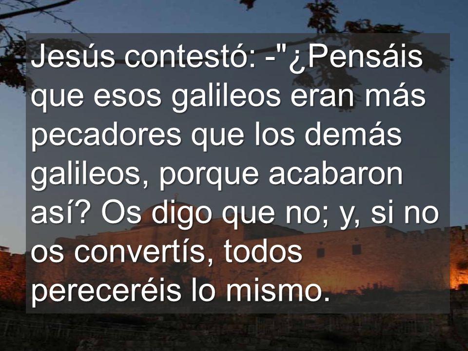 Jesús contestó: - ¿Pensáis que esos galileos eran más pecadores que los demás galileos, porque acabaron así.