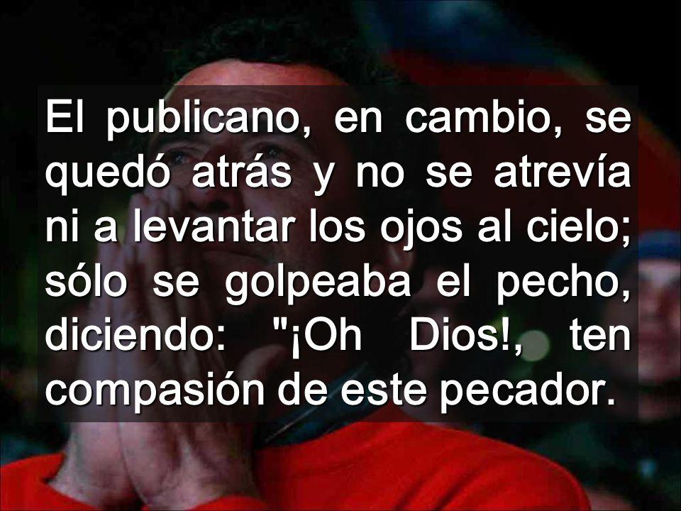 El publicano, en cambio, se quedó atrás y no se atrevía ni a levantar los ojos al cielo; sólo se golpeaba el pecho, diciendo: ¡Oh Dios!, ten compasión de este pecador.