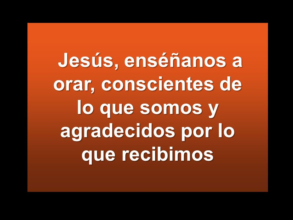 Jesús, enséñanos a orar, conscientes de lo que somos y agradecidos por lo que recibimos