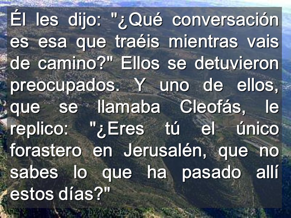 Él les dijo: ¿Qué conversación es esa que traéis mientras vais de camino Ellos se detuvieron preocupados.
