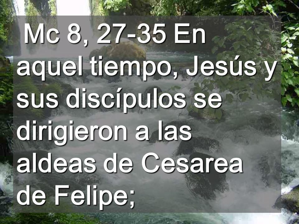 Mc 8, 27-35 En aquel tiempo, Jesús y sus discípulos se dirigieron a las aldeas de Cesarea de Felipe;