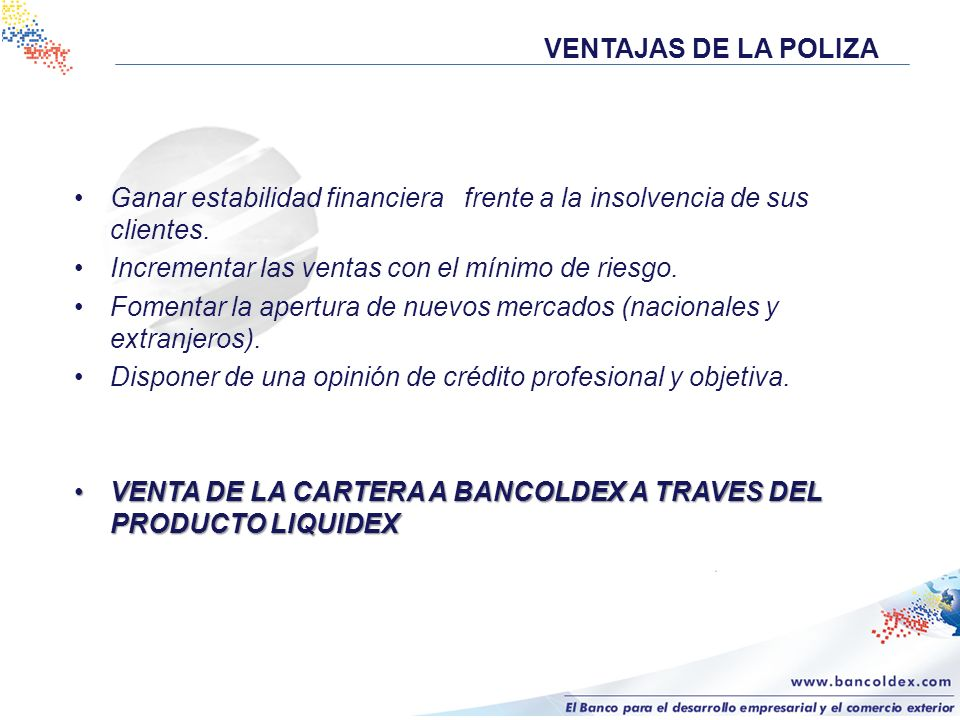 VENTAJAS DE LA POLIZA Ganar estabilidad financiera frente a la insolvencia de sus clientes. Incrementar las ventas con el mínimo de riesgo.