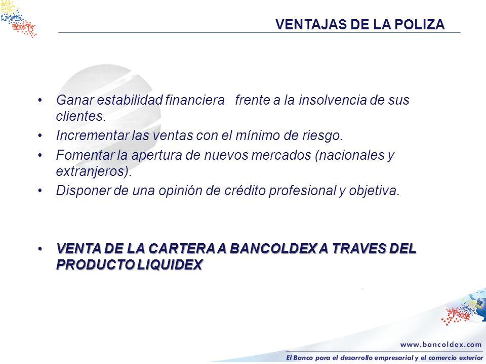 VENTAJAS DE LA POLIZAGanar estabilidad financiera frente a la insolvencia de sus clientes. Incrementar las ventas con el mínimo de riesgo.